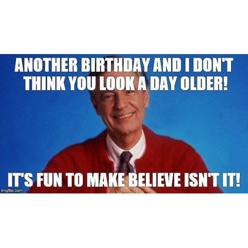 Another birthday and I don't think you look a day older!