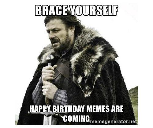Brace yourself. Happy birthday memes are coming.