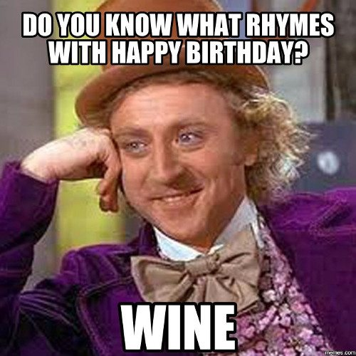 Do you know what rhymes with happy birthday? Wine.