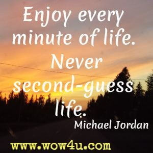 Enjoy Every Minute Of Life