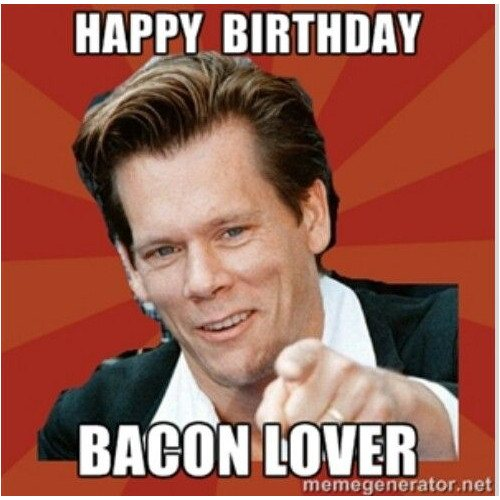 Happy birthday. Bacon lover.