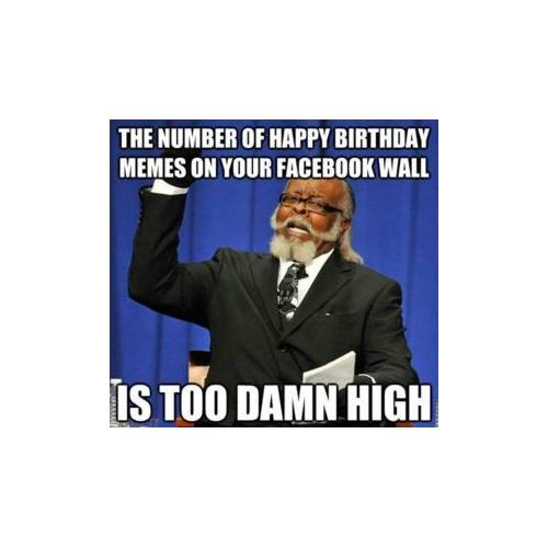 The number of happy birthday memes on your facebook wall is too damn high.